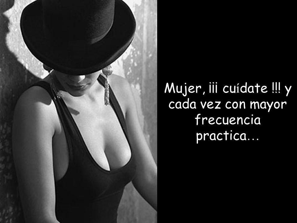 Mujer, ¡¡¡ cuídate !!! y cada vez con mayor frecuencia practica…