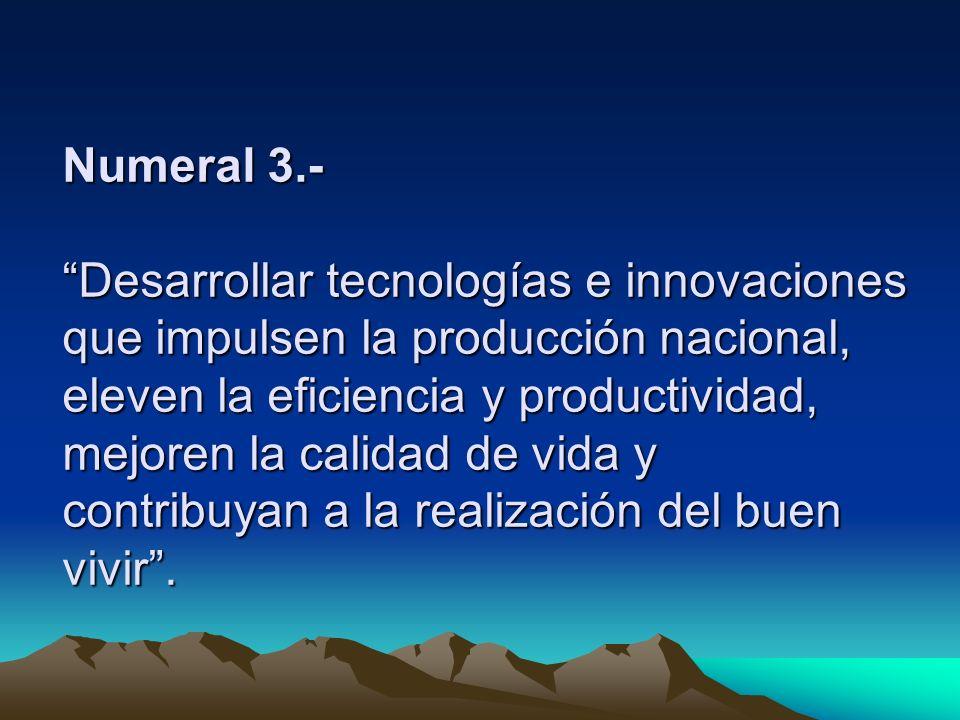 Numeral 3.- Desarrollar tecnologías e innovaciones que impulsen la producción nacional, eleven la eficiencia y productividad, mejoren la calidad de vida y contribuyan a la realización del buen vivir .