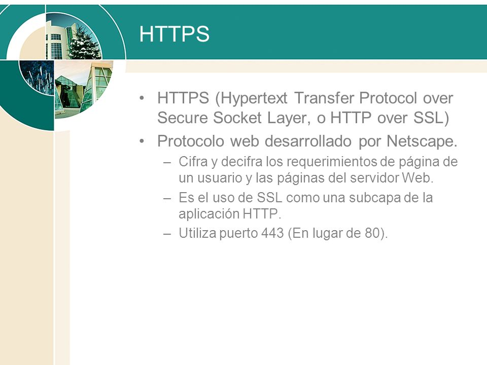 HTTPS HTTPS (Hypertext Transfer Protocol over Secure Socket Layer, o HTTP over SSL) Protocolo web desarrollado por Netscape.