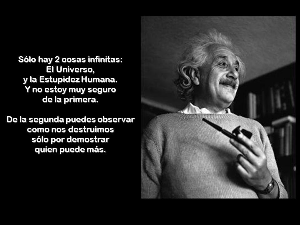 Sólo hay 2 cosas infinitas: El Universo, y la Estupidez Humana.