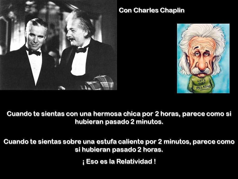 Con Charles Chaplin Cuando te sientas con una hermosa chica por 2 horas, parece como si hubieran pasado 2 minutos.