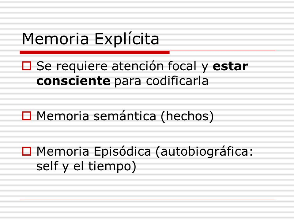 Memoria Explícita Se requiere atención focal y estar consciente para codificarla. Memoria semántica (hechos)