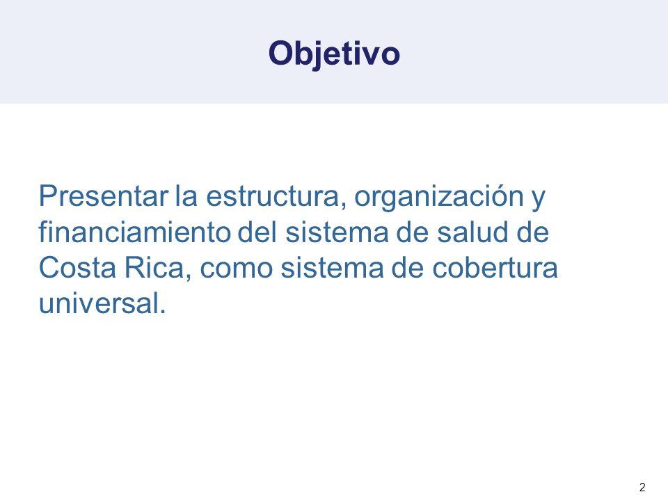 Objetivo Presentar la estructura, organización y financiamiento del sistema de salud de Costa Rica, como sistema de cobertura universal.