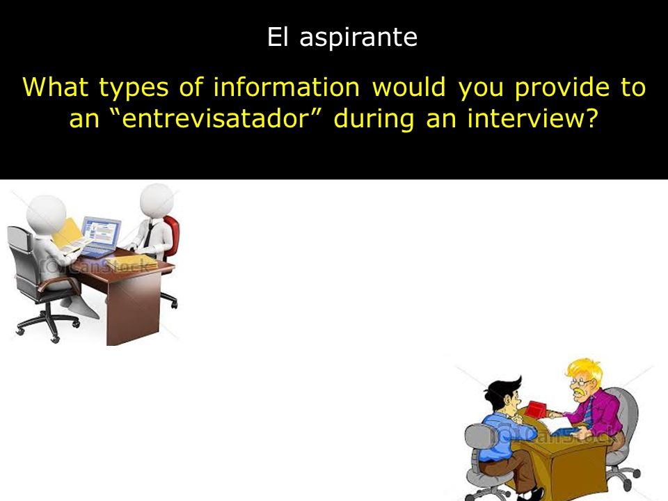 El aspirante What types of information would you provide to an entrevisatador during an interview