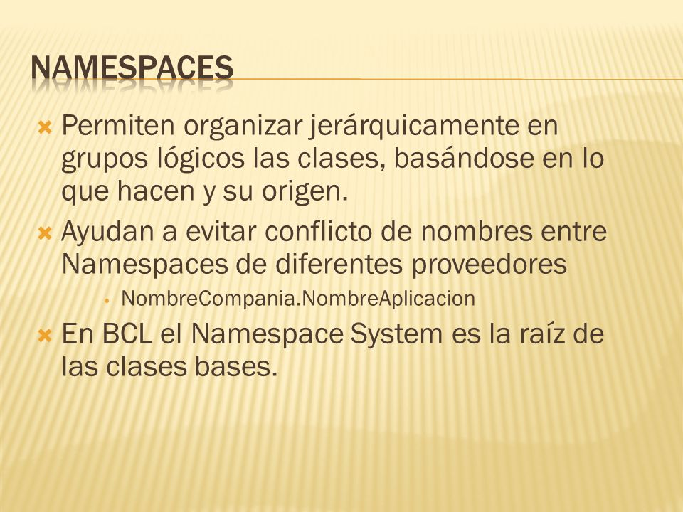 Namespaces Permiten organizar jerárquicamente en grupos lógicos las clases, basándose en lo que hacen y su origen.