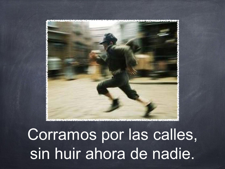 Corramos por las calles, sin huir ahora de nadie.