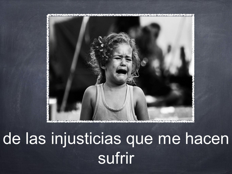 de las injusticias que me hacen sufrir