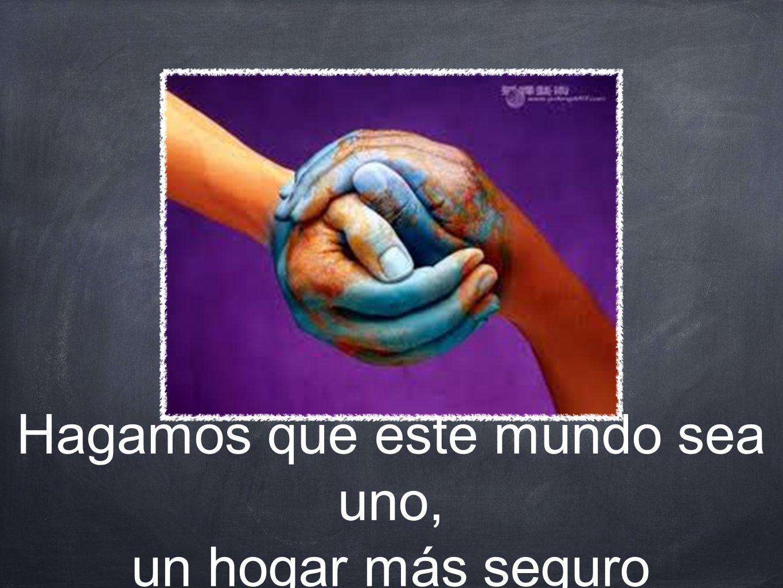 Hagamos que este mundo sea uno, un hogar más seguro