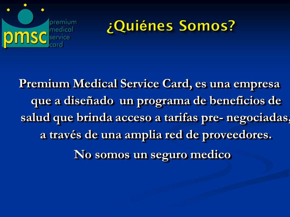 Premium Medical Service Card, es una empresa que a diseñado un programa de beneficios de salud que brinda acceso a tarifas pre- negociadas, a través de una amplia red de proveedores. No somos un seguro medico