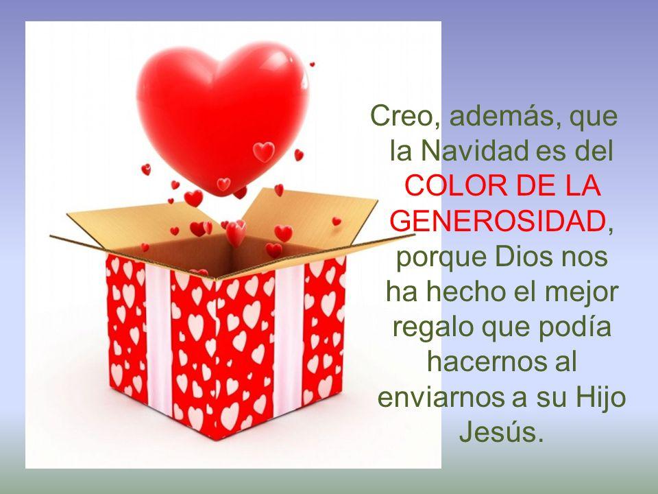 Creo, además, que la Navidad es del COLOR DE LA GENEROSIDAD, porque Dios nos ha hecho el mejor regalo que podía hacernos al enviarnos a su Hijo Jesús.