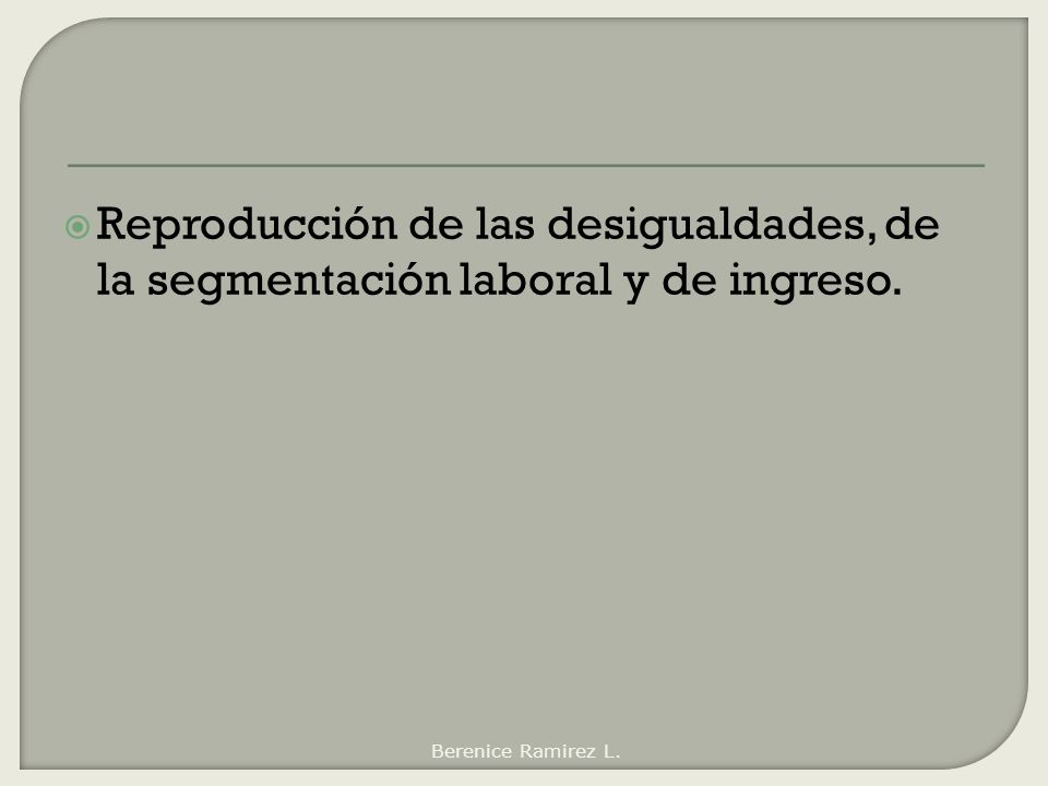 Reproducción de las desigualdades, de la segmentación laboral y de ingreso.