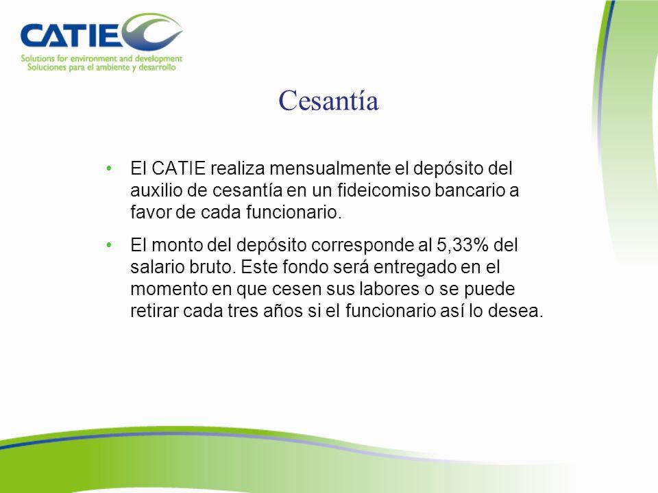 Cesantía El CATIE realiza mensualmente el depósito del auxilio de cesantía en un fideicomiso bancario a favor de cada funcionario.