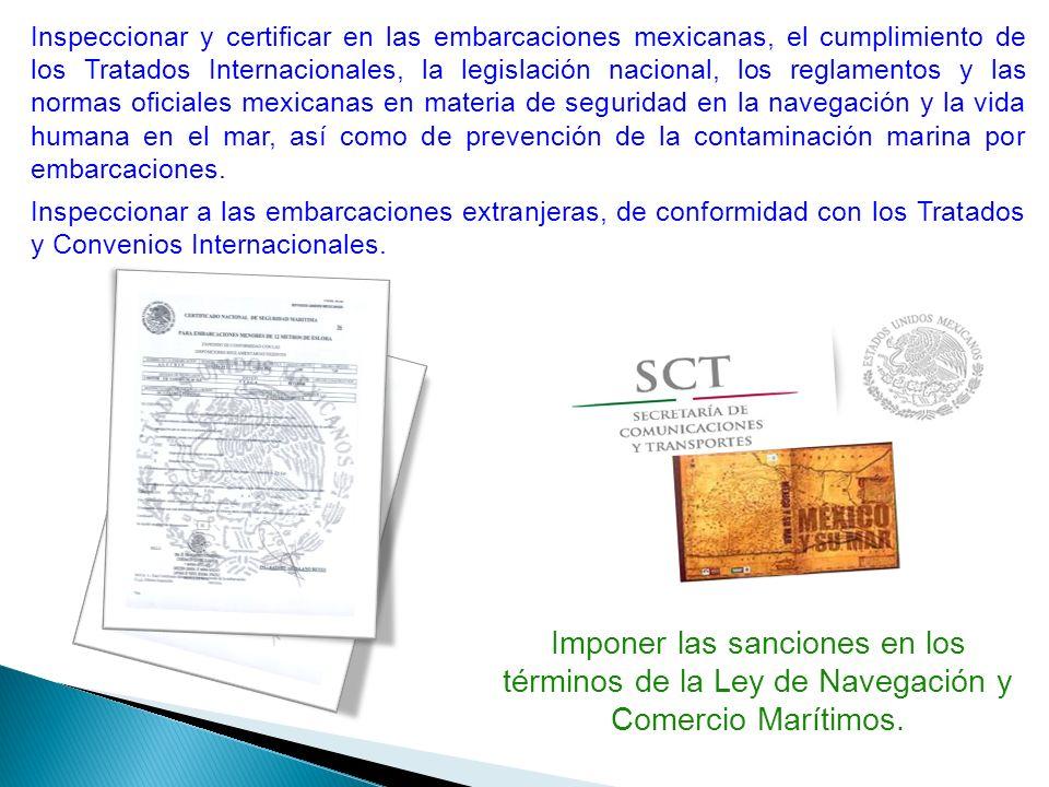 Inspeccionar y certificar en las embarcaciones mexicanas, el cumplimiento de los Tratados Internacionales, la legislación nacional, los reglamentos y las normas oficiales mexicanas en materia de seguridad en la navegación y la vida humana en el mar, así como de prevención de la contaminación marina por embarcaciones.