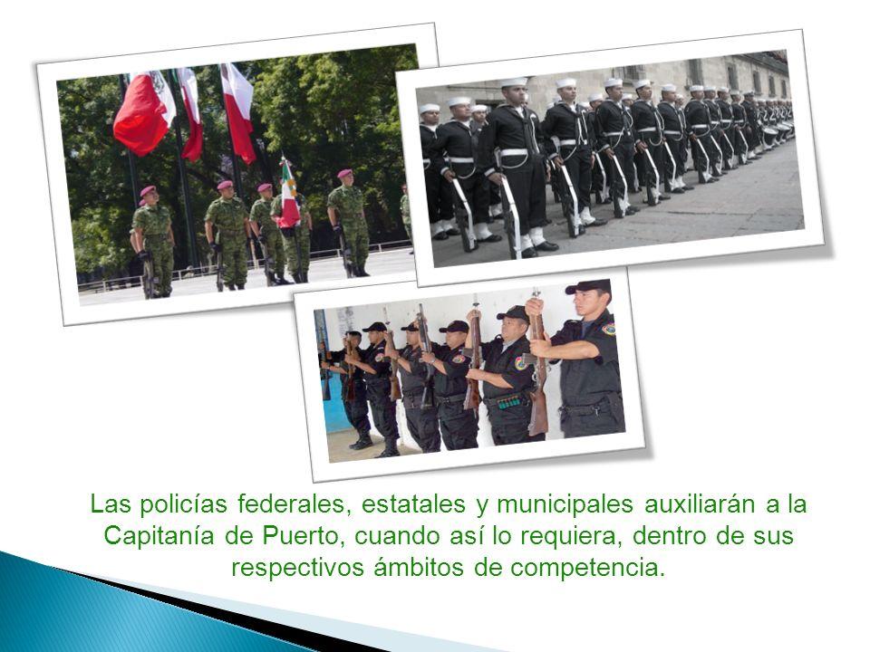 Las policías federales, estatales y municipales auxiliarán a la Capitanía de Puerto, cuando así lo requiera, dentro de sus respectivos ámbitos de competencia.