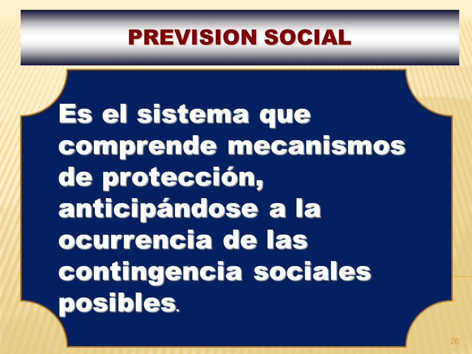 PREVISION SOCIAL Es el sistema que comprende mecanismos de protección, anticipándose a la ocurrencia de las contingencia sociales posibles.