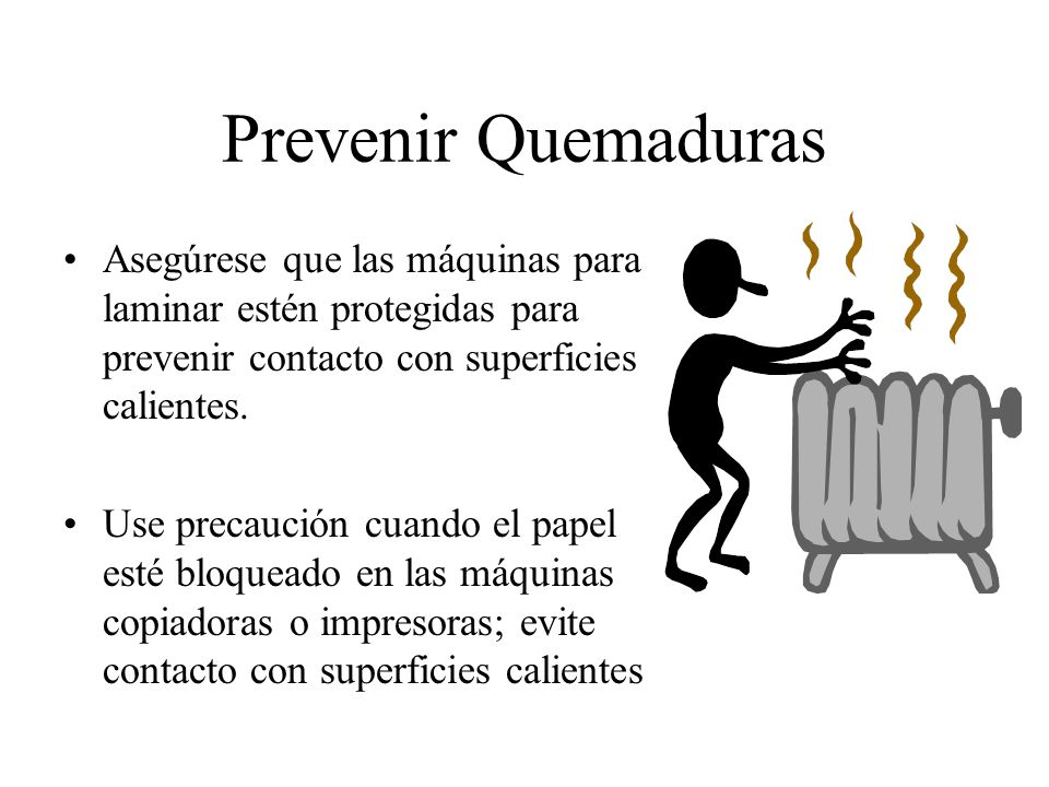 Prevenir Quemaduras Asegúrese que las máquinas para laminar estén protegidas para prevenir contacto con superficies calientes.