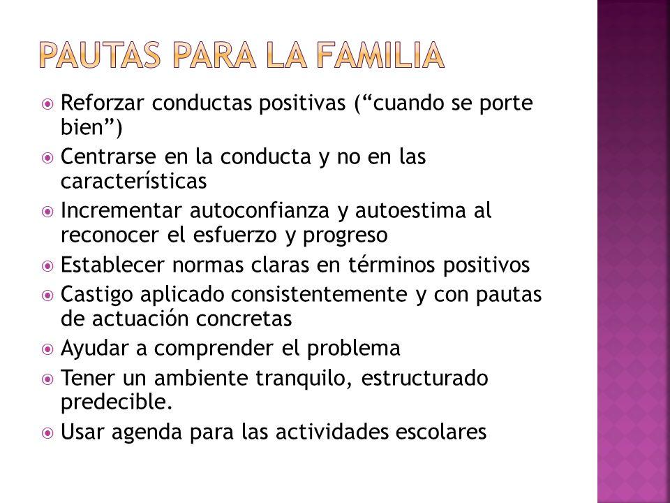 Pautas para la familia Reforzar conductas positivas ( cuando se porte bien ) Centrarse en la conducta y no en las características.