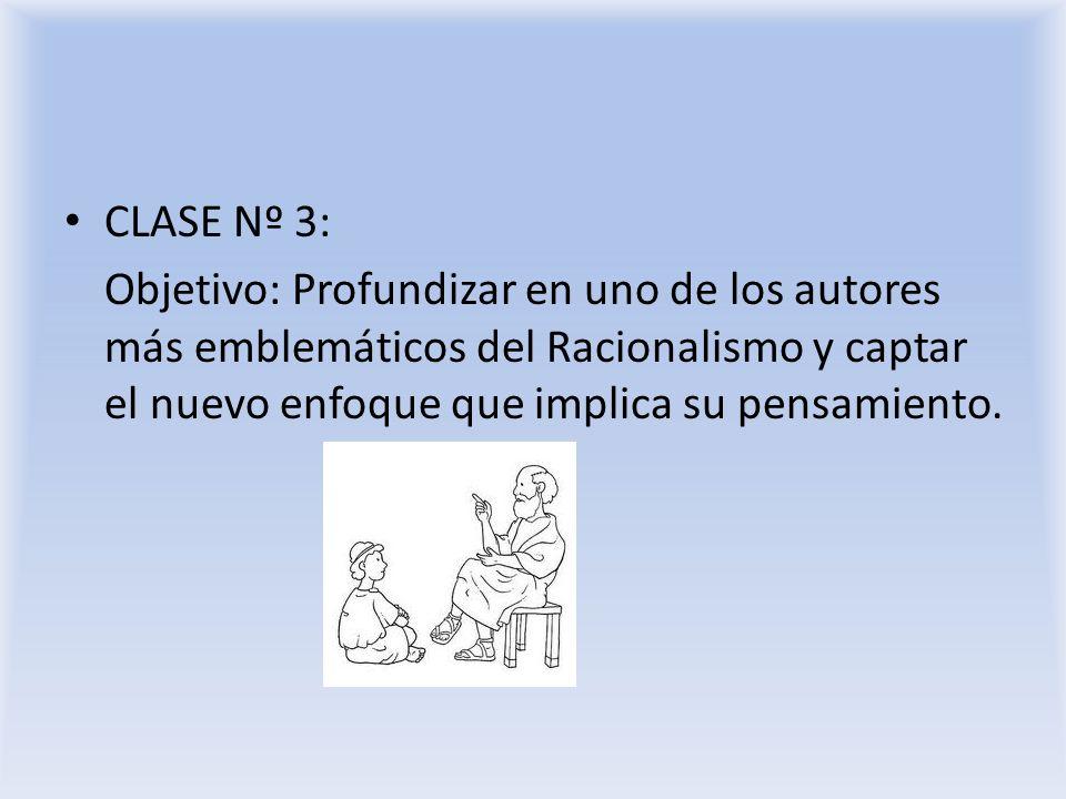 CLASE Nº 3: Objetivo: Profundizar en uno de los autores más emblemáticos del Racionalismo y captar el nuevo enfoque que implica su pensamiento.