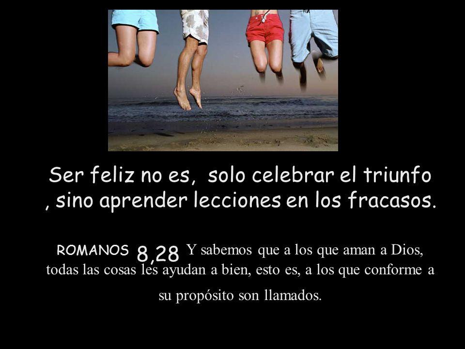 Ser feliz no es, solo celebrar el triunfo , sino aprender lecciones en los fracasos.