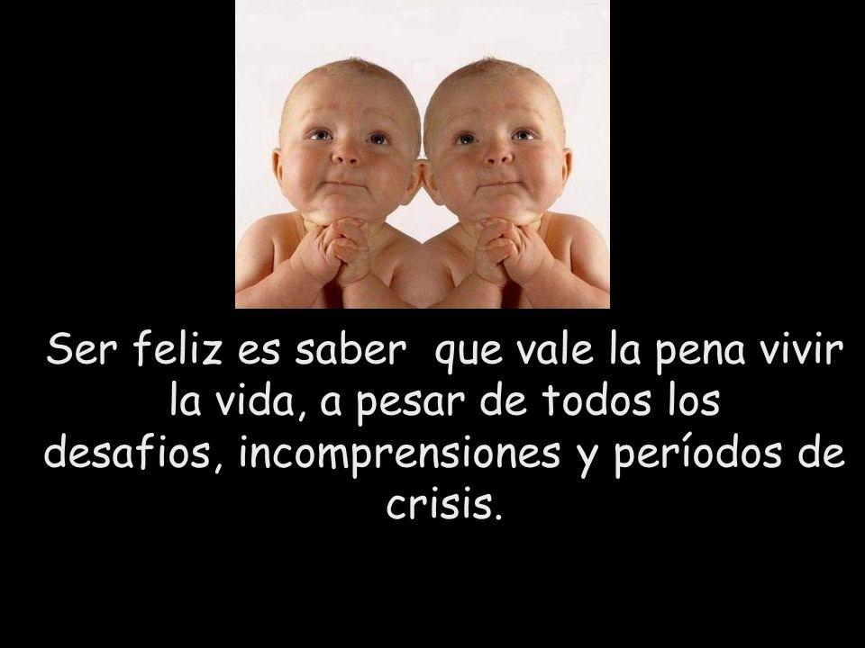 Ser feliz es saber que vale la pena vivir la vida, a pesar de todos los desafios, incomprensiones y períodos de crisis.