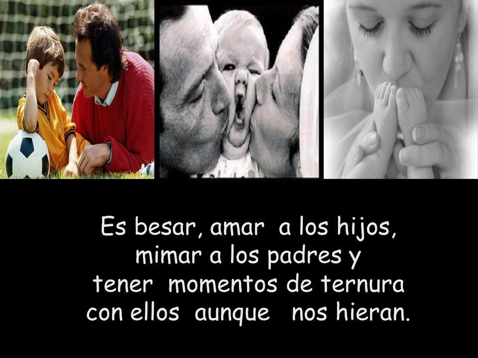 Es besar, amar a los hijos, mimar a los padres y tener momentos de ternura con ellos aunque nos hieran.
