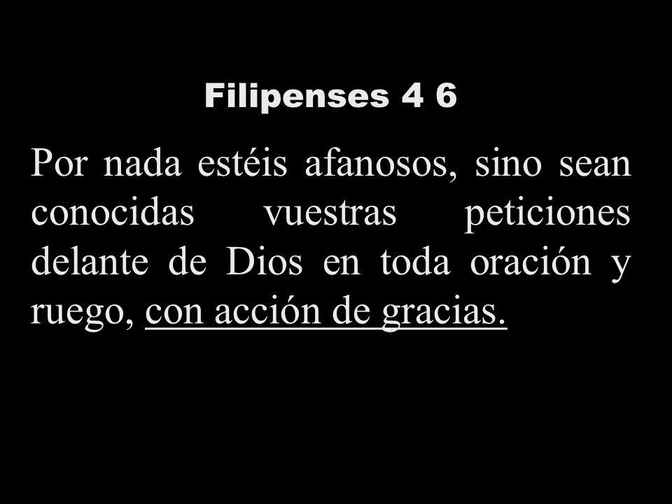 Filipenses 4 6 Por nada estéis afanosos, sino sean conocidas vuestras peticiones delante de Dios en toda oración y ruego, con acción de gracias.