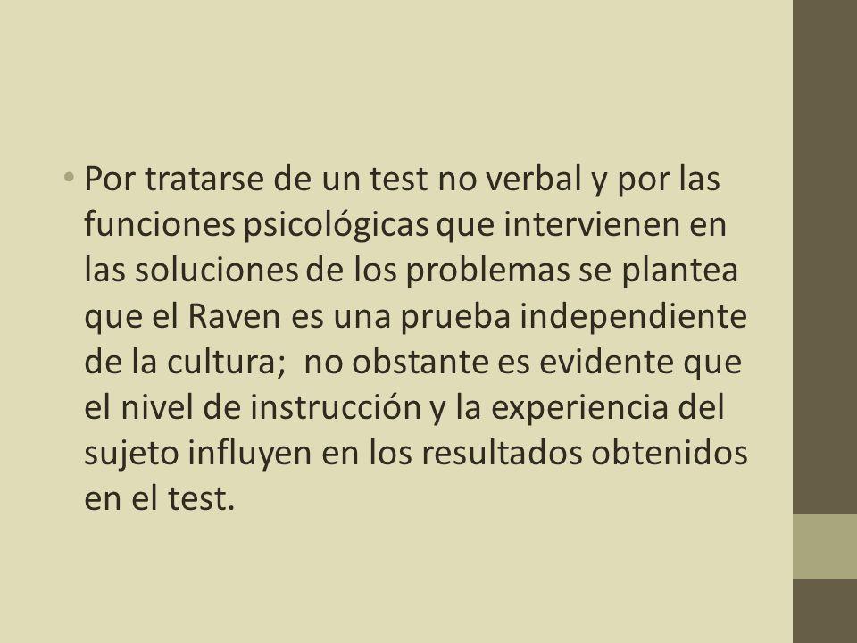 Por tratarse de un test no verbal y por las funciones psicológicas que intervienen en las soluciones de los problemas se plantea que el Raven es una prueba independiente de la cultura; no obstante es evidente que el nivel de instrucción y la experiencia del sujeto influyen en los resultados obtenidos en el test.