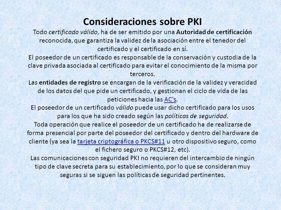 Consideraciones sobre PKI Todo certificado válido, ha de ser emitido por una Autoridad de certificación reconocida, que garantiza la validez de la asociación entre el tenedor del certificado y el certificado en sí.
