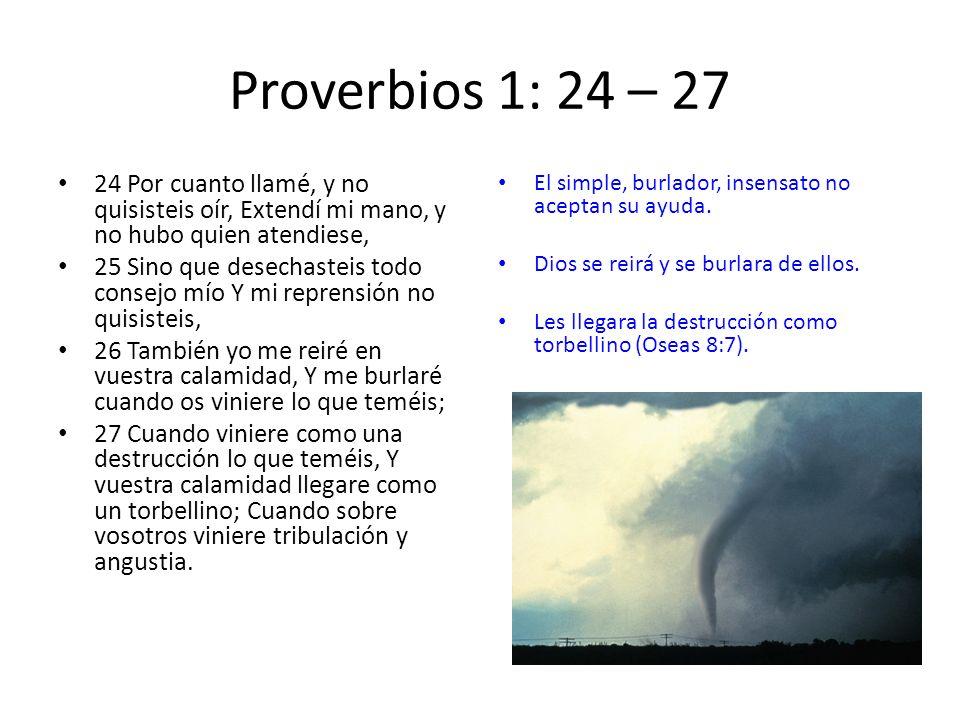 Proverbios 1: 24 – 27 24 Por cuanto llamé, y no quisisteis oír, Extendí mi mano, y no hubo quien atendiese,