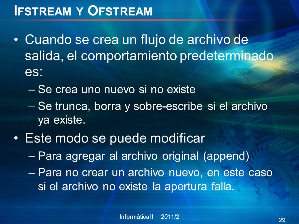 Ifstream y Ofstream Cuando se crea un flujo de archivo de salida, el comportamiento predeterminado es: