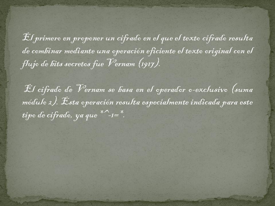 El primero en proponer un cifrado en el que el texto cifrado resulta de combinar mediante una operación eficiente el texto original con el flujo de bits secretos fue Vernam (1917).