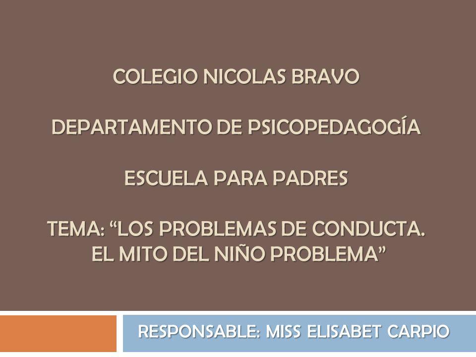 COLEGIO NICOLAS BRAVO DEPARTAMENTO DE PSICOPEDAGOGÍA ESCUELA PARA PADRES TEMA: LOS PROBLEMAS DE CONDUCTA. EL MITO DEL NIÑO PROBLEMA