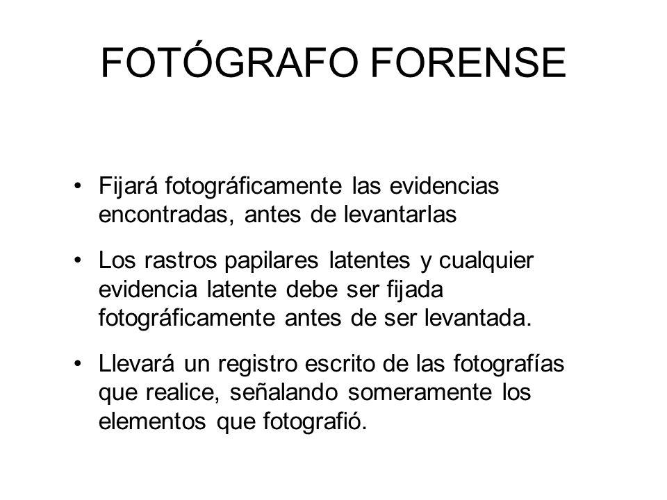 FOTÓGRAFO FORENSE Fijará fotográficamente las evidencias encontradas, antes de levantarlas.