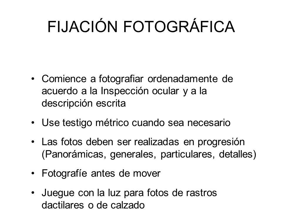 FIJACIÓN FOTOGRÁFICA Comience a fotografiar ordenadamente de acuerdo a la Inspección ocular y a la descripción escrita.