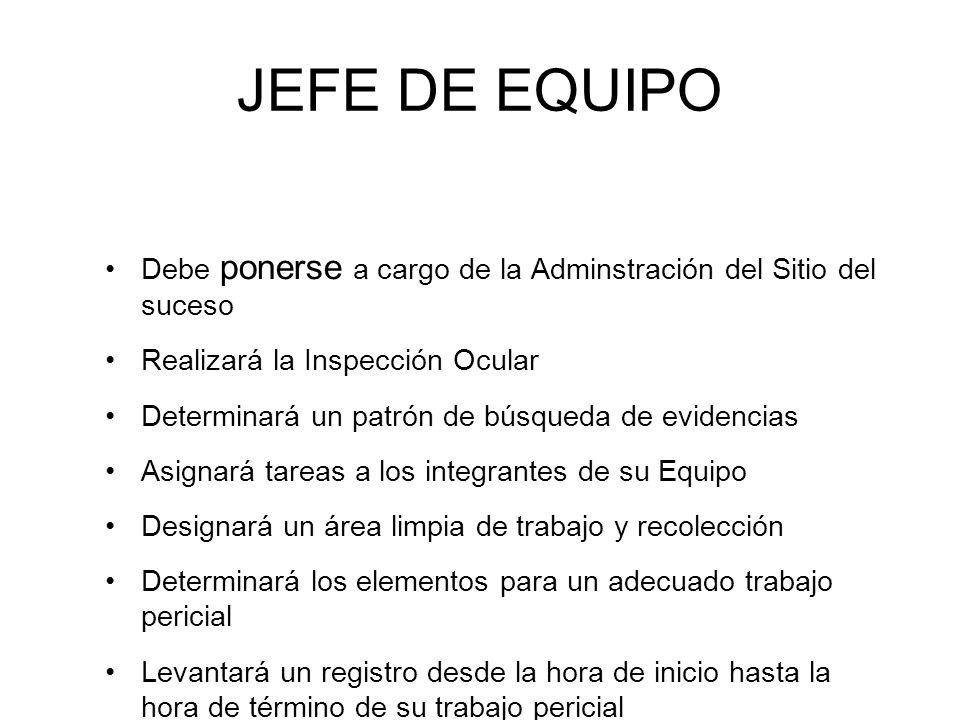 JEFE DE EQUIPO Debe ponerse a cargo de la Adminstración del Sitio del suceso. Realizará la Inspección Ocular.