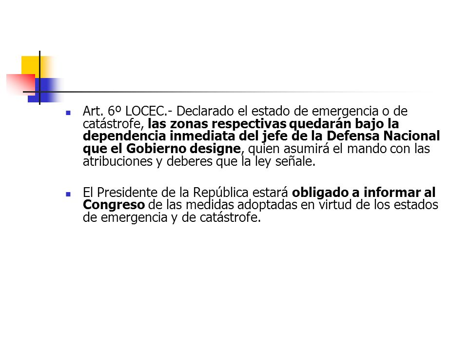 Art. 6º LOCEC.- Declarado el estado de emergencia o de catástrofe, las zonas respectivas quedarán bajo la dependencia inmediata del jefe de la Defensa Nacional que el Gobierno designe, quien asumirá el mando con las atribuciones y deberes que la ley señale.