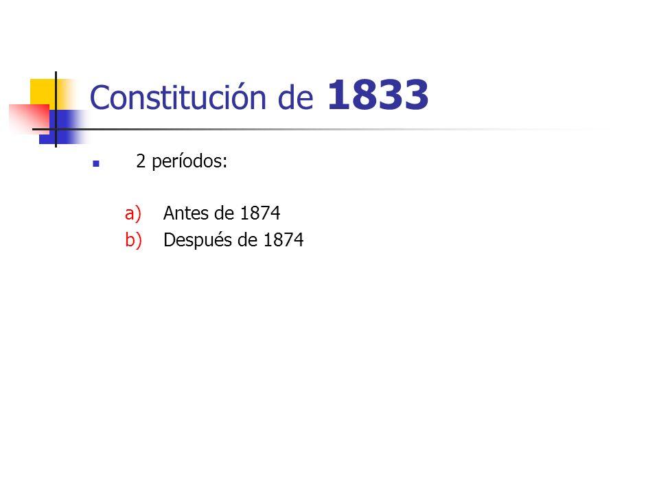 Constitución de 1833 2 períodos: Antes de 1874 Después de 1874