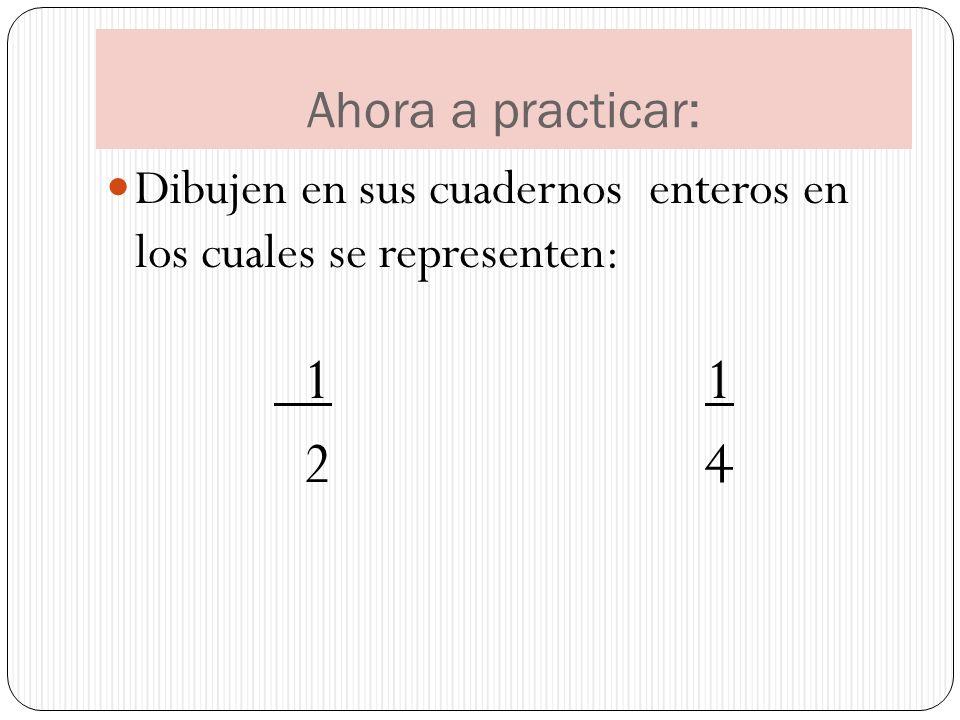 Ahora a practicar: Dibujen en sus cuadernos enteros en los cuales se representen: 1 1.