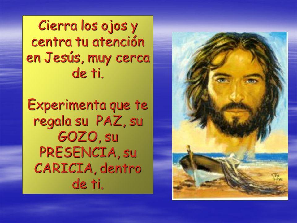 Cierra los ojos y centra tu atención en Jesús, muy cerca de ti