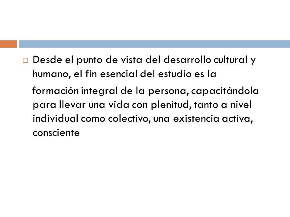 Desde el punto de vista del desarrollo cultural y humano, el fin esencial del estudio es la