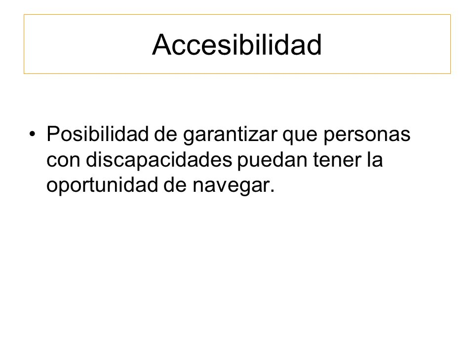 Accesibilidad Posibilidad de garantizar que personas con discapacidades puedan tener la oportunidad de navegar.