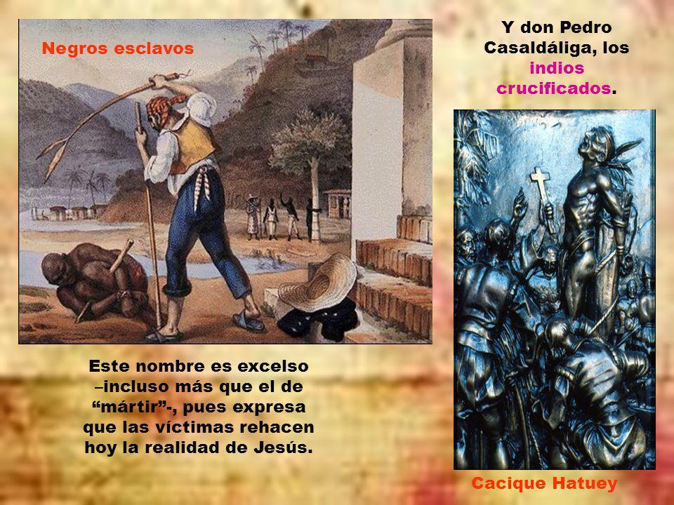 Y don Pedro Casaldáliga, los indios crucificados.