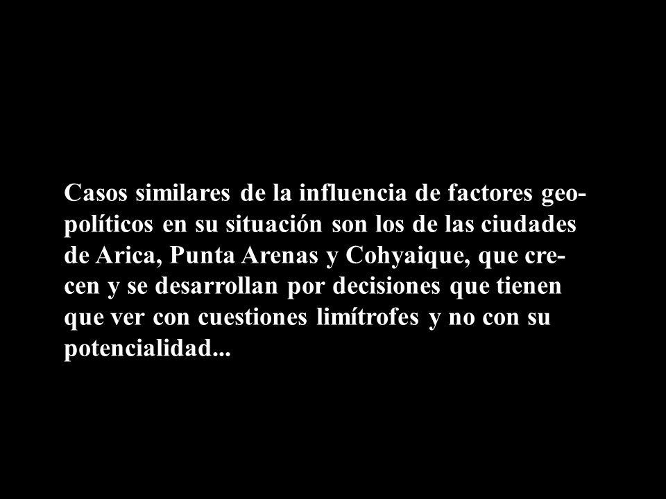 Casos similares de la influencia de factores geo-políticos en su situación son los de las ciudades de Arica, Punta Arenas y Cohyaique, que cre-cen y se desarrollan por decisiones que tienen que ver con cuestiones limítrofes y no con su potencialidad...