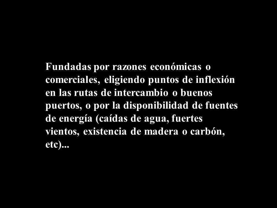 Fundadas por razones económicas o comerciales, eligiendo puntos de inflexión en las rutas de intercambio o buenos puertos, o por la disponibilidad de fuentes de energía (caídas de agua, fuertes vientos, existencia de madera o carbón, etc)...
