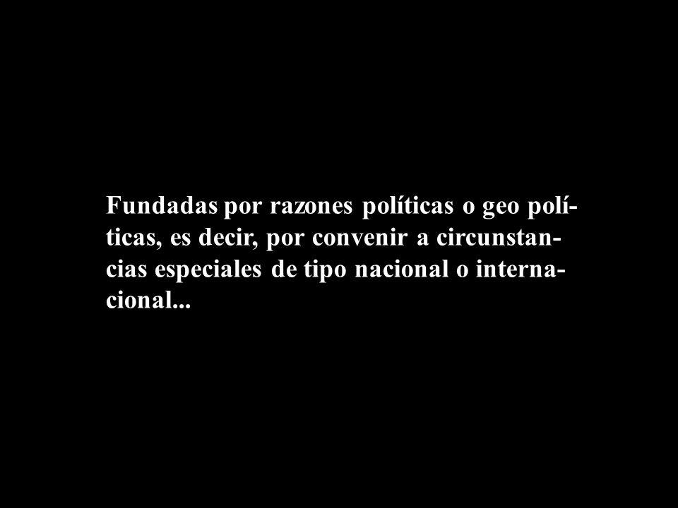 Fundadas por razones políticas o geo polí-ticas, es decir, por convenir a circunstan-cias especiales de tipo nacional o interna-cional...