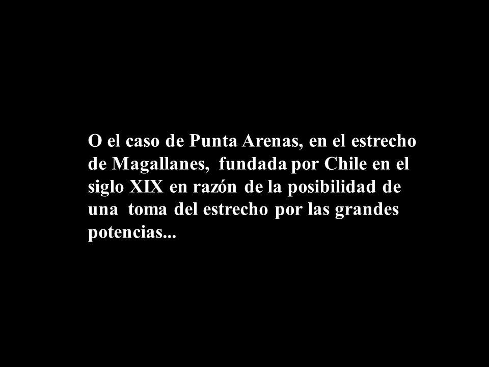 O el caso de Punta Arenas, en el estrecho de Magallanes, fundada por Chile en el siglo XIX en razón de la posibilidad de una toma del estrecho por las grandes potencias...