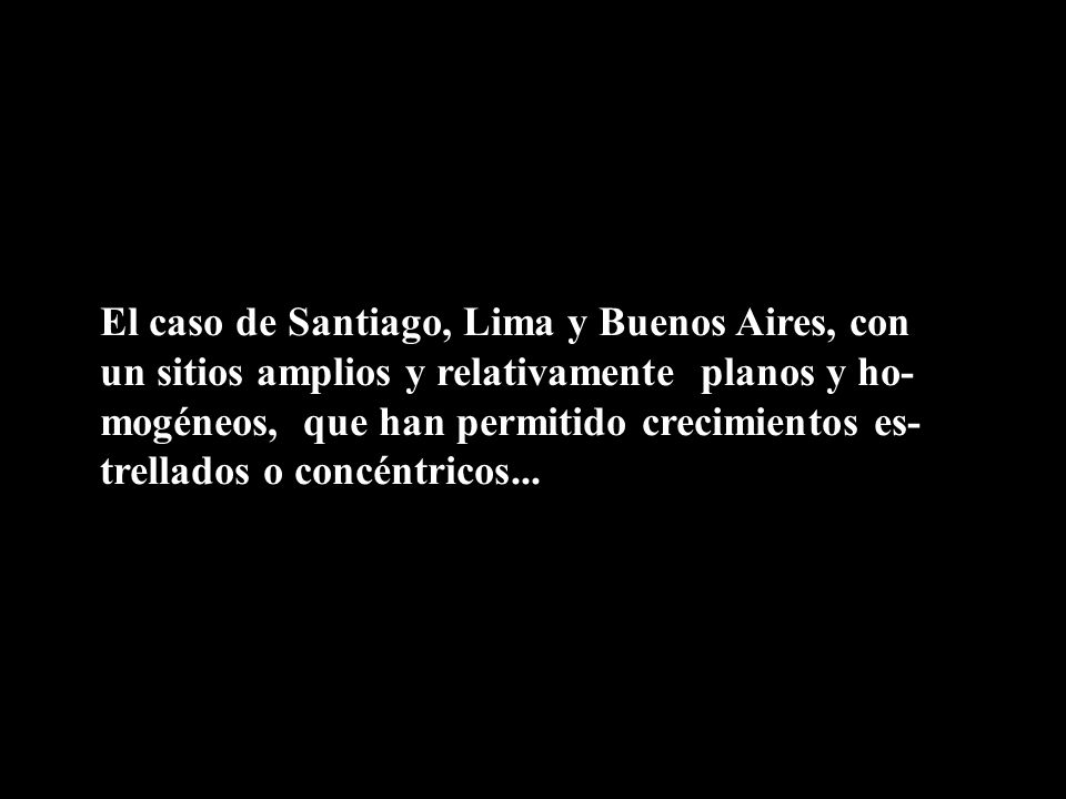 El caso de Santiago, Lima y Buenos Aires, con un sitios amplios y relativamente planos y ho-mogéneos, que han permitido crecimientos es-trellados o concéntricos...