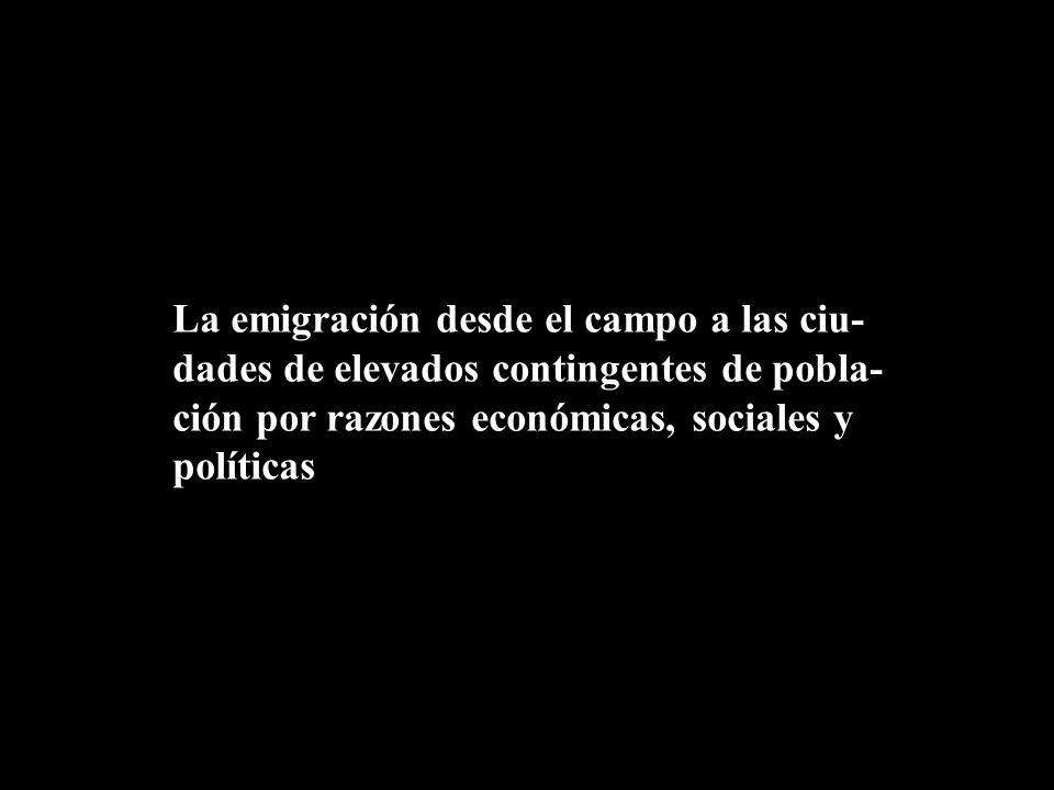 La emigración desde el campo a las ciu-dades de elevados contingentes de pobla-ción por razones económicas, sociales y políticas
