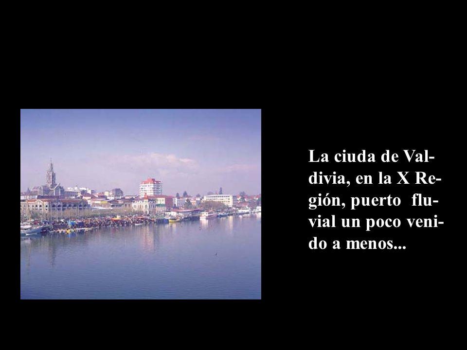 La ciuda de Val-divia, en la X Re-gión, puerto flu-vial un poco veni-do a menos...