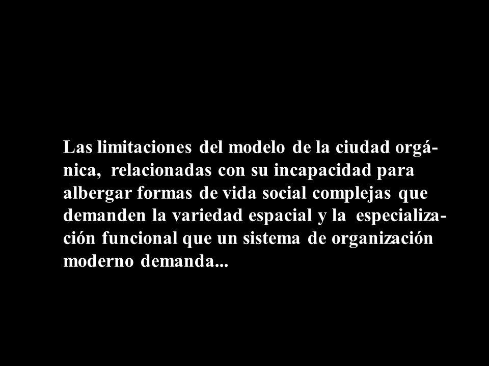Las limitaciones del modelo de la ciudad orgá-nica, relacionadas con su incapacidad para albergar formas de vida social complejas que demanden la variedad espacial y la especializa-ción funcional que un sistema de organización moderno demanda...